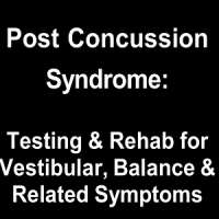 Post Concussion Syndrome: Rehab for Vestibular, Balance and Related Symptom